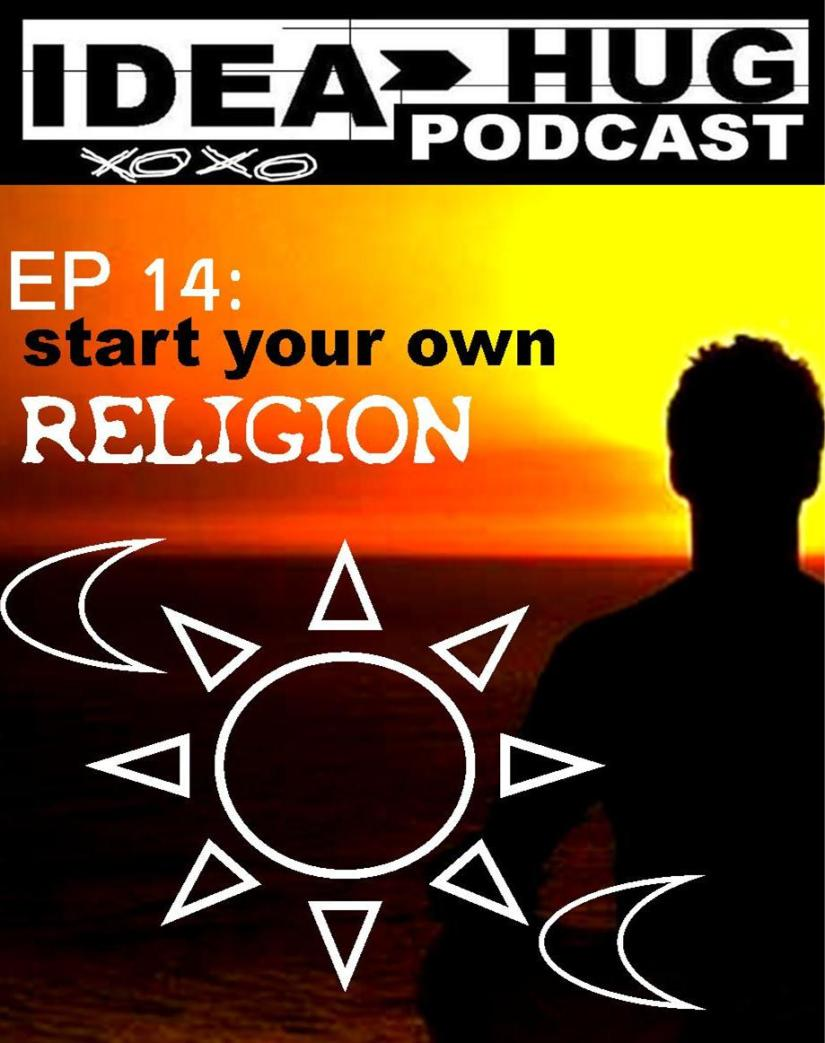 IdeaHug Podcast EP 14: Start A New Religion 2018